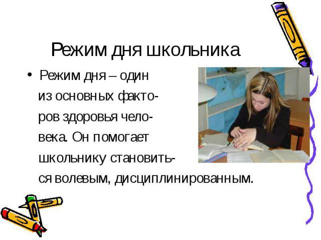 Режим дня школьника Режим дня – один из основных факто- ров здоровья чело- века. Он помогает школьнику становить- ся волевым, дисциплинированным.