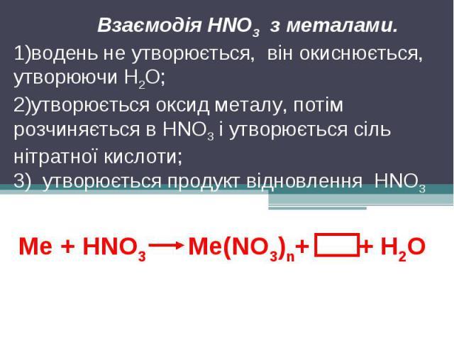 Взаємодія HNO3 з металами.водень не утворюється, він окиснюється, утворюючи Н2О;утворюється оксид металу, потім розчиняється в HNO3 і утворюється сіль нітратної кислоти;3) утворюється продукт відновлення HNO3