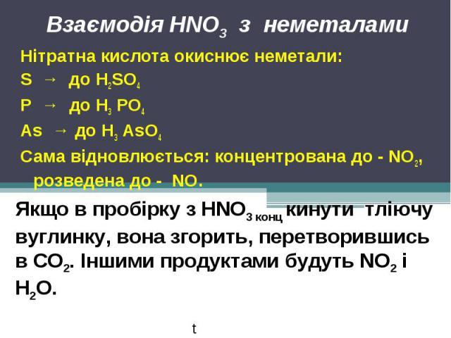Взаємодія HNO3 з неметалами Нітратна кислота окиснює неметали:S → до Н2SО4Р → до Н3 РО4As → до Н3 AsО4Сама відновлюється: концентрована до - NO2, розведена до - NO.Якщо в пробірку з HNO3 конц кинути тліючу вуглинку, вона згорить, перетворившись в СО…