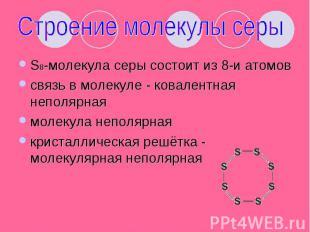 Строение молекулы серы S8-молекула серы состоит из 8-и атомовсвязь в молекуле -