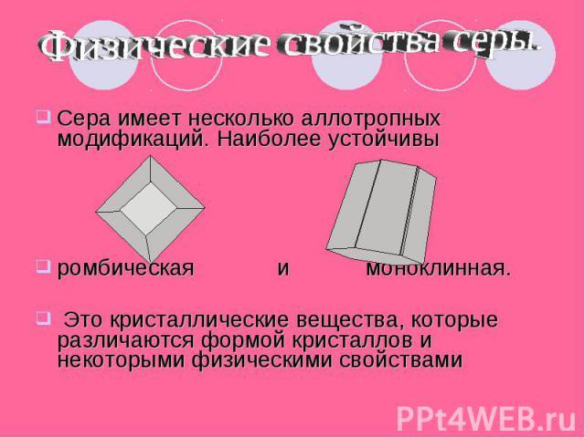Физические свойства серы. Сера имеет несколько аллотропных модификаций. Наиболее устойчивы ромбическая и моноклинная. Это кристаллические вещества, которые различаются формой кристаллов и некоторыми физическими свойствами