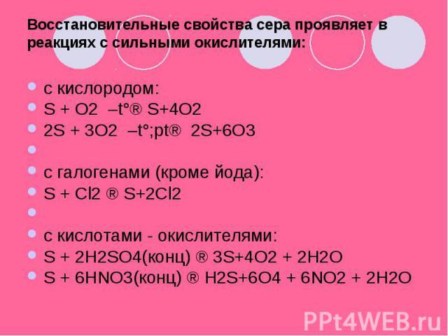 Восстановительные свойства сера проявляет в реакциях с сильными окислителями: c кислородом:S + O2 –t°® S+4O22S + 3O2 –t°;pt® 2S+6O3c галогенами (кроме йода):S + Cl2 ® S+2Cl2c кислотами - окислителями:S + 2H2SO4(конц) ® 3S+4O2 + 2H2OS + 6HNO3(ко…
