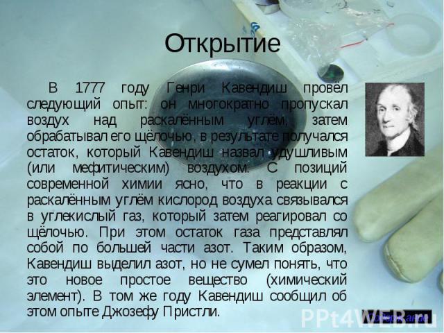 Открытие В 1777 году Генри Кавендиш провёл следующий опыт: он многократно пропускал воздух над раскалённым углём, затем обрабатывал его щёлочью, в результате получался остаток, который Кавендиш назвал удушливым (или мефитическим) воздухом. С позиций…