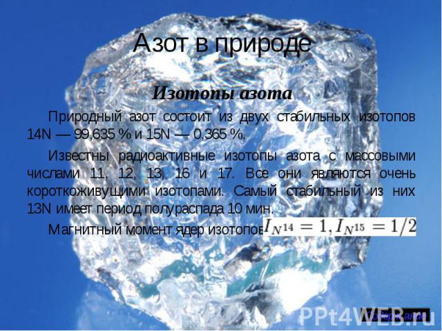 Азот в природе Изотопы азотаПриродный азот состоит из двух стабильных изотопов 14N— 99,635% и 15N— 0,365%.Известны радиоактивные изотопы азота с массовыми числами 11, 12, 13, 16 и 17. Все они являются очень короткоживущими изотопами. Самый стаби…