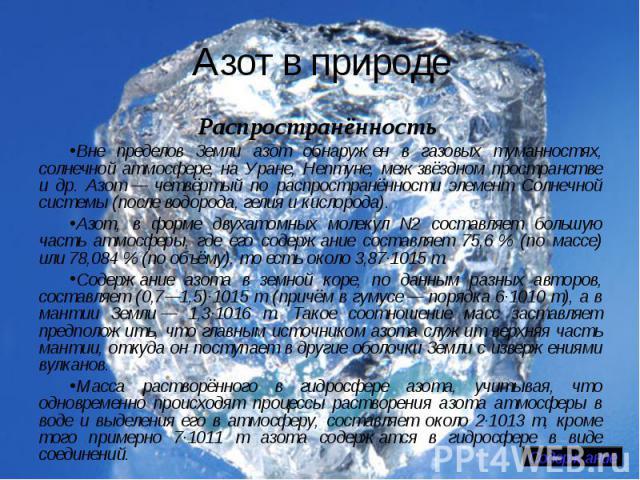 Азот в природе Распространённость Вне пределов Земли азот обнаружен в газовых туманностях, солнечной атмосфере, на Уране, Нептуне, межзвёздном пространстве и др. Азот— четвёртый по распространённости элемент Солнечной системы (после водорода, гелия…