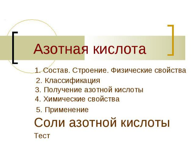 Азотная кислота1. Состав. Строение. Физические свойства2. Классификация3. Получение азотной кислоты4. Химические свойства 5. Применение Соли азотной кислотыТест