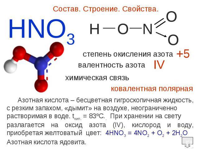 Состав. Строение. Свойства. Азотная кислота – бесцветная гигроскопичная жидкость,c резким запахом, «дымит» на воздухе, неограниченно растворимая в воде. tкип. = 83ºC.. При хранении на свету разлагается на оксид азота (IV), кислород и воду, приобрета…
