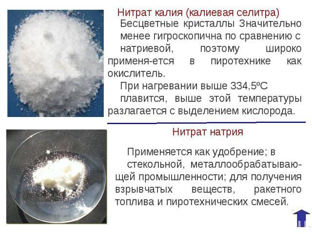 Нитрат калия (калиевая селитра)Бесцветные кристаллы Значительно менее гигроскопична по сравнению снатриевой, поэтому широко применя-ется в пиротехнике как окислитель.При нагревании выше 334,5ºС плавится, выше этой температуры разлагается с выделение…