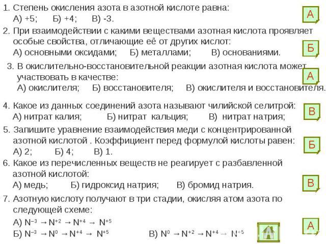 1. Степень окисления азота в азотной кислоте равна: А) +5; Б) +4; В) -3.2. При взаимодействии с какими веществами азотная кислота проявляет особые свойства, отличающие её от других кислот: А) основными оксидами; Б) металлами; В) основаниями.3. В оки…
