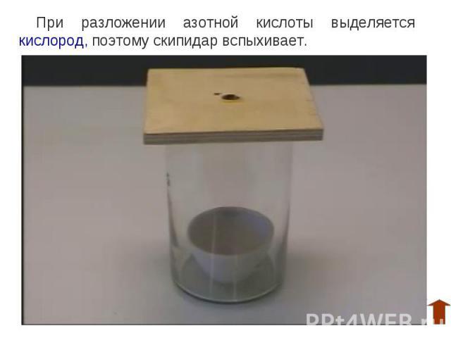 При разложении азотной кислоты выделяется кислород, поэтому скипидар вспыхивает.