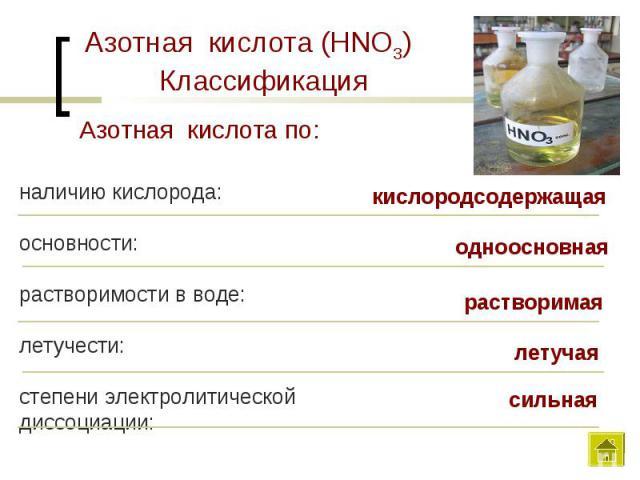 Азотная кислота (HNO3) КлассификацияАзотная кислота по:наличию кислорода:основности:растворимости в воде:летучести:степени электролитической диссоциации:кислородсодержащаяодноосновнаярастворимаялетучаясильная