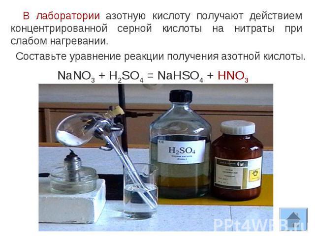 В лаборатории азотную кислоту получают действием концентрированной серной кислоты на нитраты при слабом нагревании.Составьте уравнение реакции получения азотной кислоты.NaNO3 + H2SO4 = NaHSO4 + HNO3