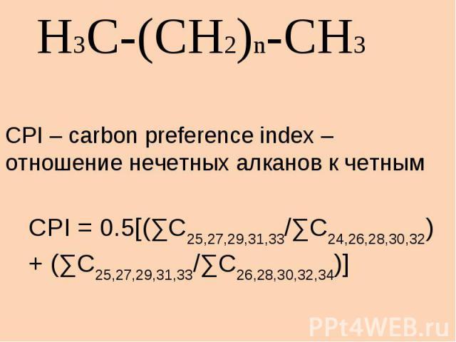 H3C-(CH2)n-CH3CPI – carbon preference index –отношение нечетных алканов к четнымCPI = 0.5[(∑C25,27,29,31,33/∑C24,26,28,30,32)+ (∑C25,27,29,31,33/∑C26,28,30,32,34)]