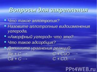 Вопросы для закрепления Что такое аллотропия?Назовите аллотропные видоизменения