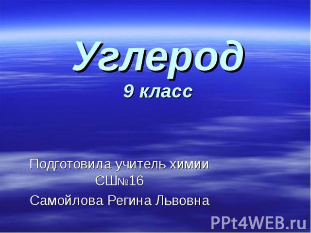 Углерод9 класс Подготовила учитель химии СШ№16Самойлова Регина Львовна