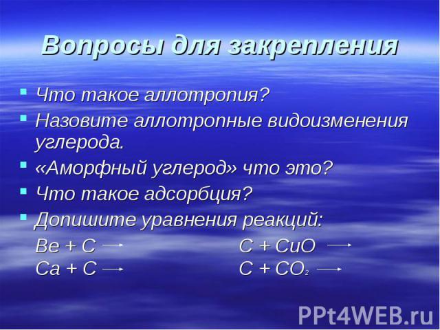 Вопросы для закрепления Что такое аллотропия?Назовите аллотропные видоизменения углерода.«Аморфный углерод» что это?Что такое адсорбция? Допишите уравнения реакций:Be + C C + CuOCa + CC + CO2