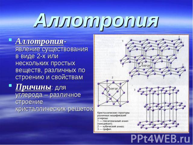 Аллотропия Аллотропия- явление существования в виде 2-х или нескольких простых веществ, различных по строению и свойствам Причины: для углерода – различное строение кристаллических решеток