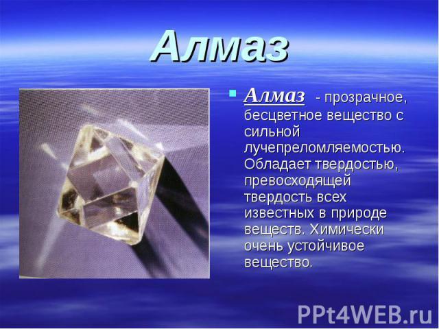 Алмаз Алмаз - прозрачное, бесцветное вещество с сильной лучепреломляемостью. Обладает твердостью, превосходящей твердость всех известных в природе веществ. Химически очень устойчивое вещество.