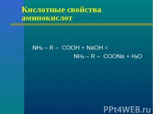 Кислотные свойства аминокислот NH2 – R – COOH + NaOH = NH2 – R – COONa + H2O