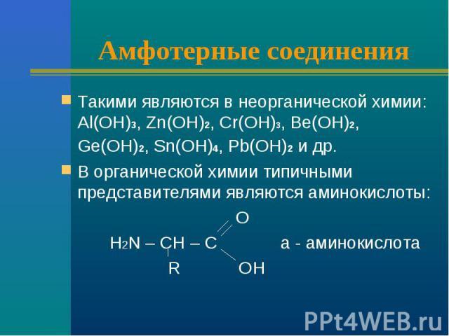 Амфотерные соединения Такими являются в неорганической химии: Аl(ОН)3, Zn(ОН)2, Cr(ОН)3, Ве(ОН)2, Gе(ОН)2, Sn(ОН)4, Pb(ОН)2 и др. В органической химии типичными представителями являются аминокислоты: O H2N – CH – C a - аминокислота R OH