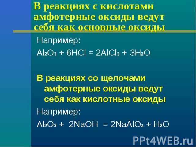 В реакциях с кислотами амфотерные оксиды ведут себя как основные оксиды Например: Аl2О3 + 6НСl = 2АlСl3 + ЗН2ОВ реакциях со щелочами амфотерные оксиды ведут себя как кислотные оксидыНапример:Аl2О3 + 2NаОН = 2NаАlО2 + Н2О