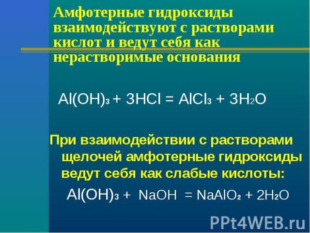 Амфотерные гидроксиды взаимодействуют с растворами кислот и ведут себя как нерастворимые основания Аl(ОН)3 + ЗНСl = АlСl3 + ЗН2ОПри взаимодействии с растворами щелочей амфотерные гидроксиды ведут себя как слабые кислоты: Аl(ОН)3 + NаОН = NаАlО2 + 2Н2О