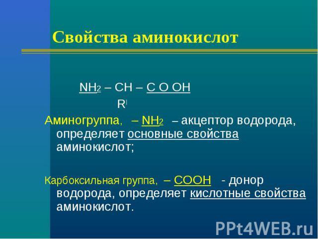 Свойства аминокислот NH2 – CH – C O OH RАминогруппа, – NH2 – акцептор водорода, определяет основные свойства аминокислот;Карбоксильная группа, – COOH - донор водорода, определяет кислотные свойства аминокислот.