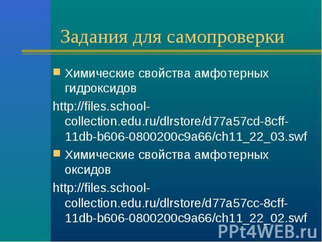 Задания для самопроверки Химические свойства амфотерных гидроксидовhttp://files.school-collection.edu.ru/dlrstore/d77a57cd-8cff-11db-b606-0800200c9a66/ch11_22_03.swf Химические свойства амфотерных оксидовhttp://files.school-collection.edu.ru/dlrstor…