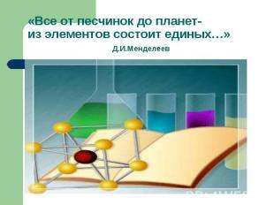 «Все от песчинок до планет-из элементов состоит единых…» Д.И.Менделеев