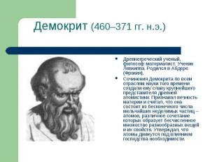 Демокрит (460–371гг. н.э.) Древнегреческий ученый, философ-материалист. Ученик