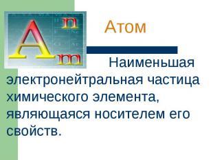 Атом Наименьшая электронейтральная частица химического элемента, являющаяся носи