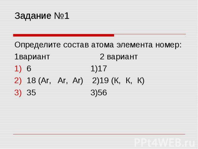 Задание №1 Определите состав атома элемента номер:1вариант 2 вариант6 1)1718 (Ar, Ar, Ar) 2)19 (К, К, К)35 3)56