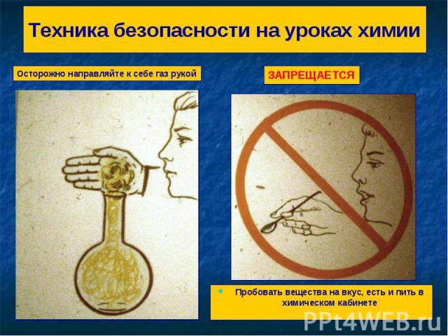 Техника безопасности на уроках химии Осторожно направляйте к себе газ рукойЗАПРЕЩАЕТСЯПробовать вещества на вкус, есть и пить в химическом кабинете