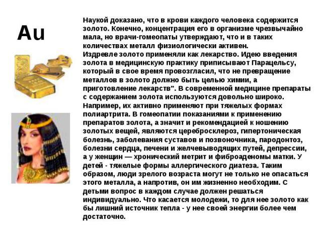 Наукой доказано, что в крови каждого человека содержится золото. Конечно, концентрация его в организме чрезвычайно мала, но врачи-гомеопаты утверждают, что и в таких количествах металл физиологически активен. Издревле золото применяли как лекарство.…
