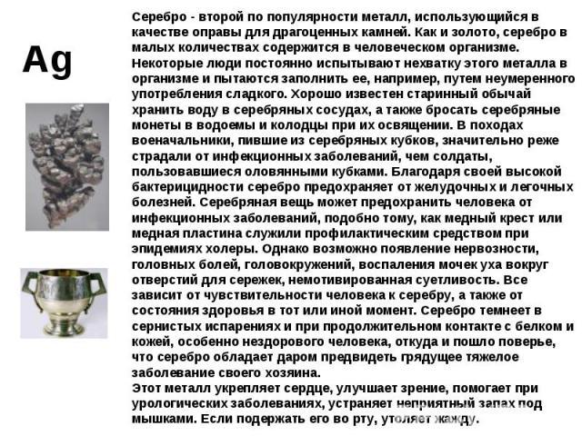 Серебро - второй по популярности металл, использующийся в качестве оправы для драгоценных камней. Как и золото, серебро в малых количествах содержится в человеческом организме. Некоторые люди постоянно испытывают нехватку этого металла в организме и…