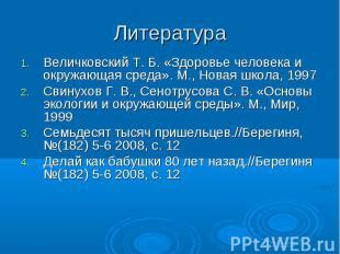 Литература Величковский Т. Б. «Здоровье человека и окружающая среда». М., Новая