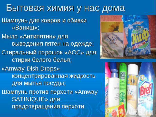 Бытовая химия у нас дома Шампунь для ковров и обивки «Ваниш»;Мыло «Антипятин» для выведения пятен на одежде;Стиральный порошок «АОС» для стирки белого белья;«Amway Dish Drops» концентрированная жидкость для мытья посуды;Шампунь против перхоти «Amway…