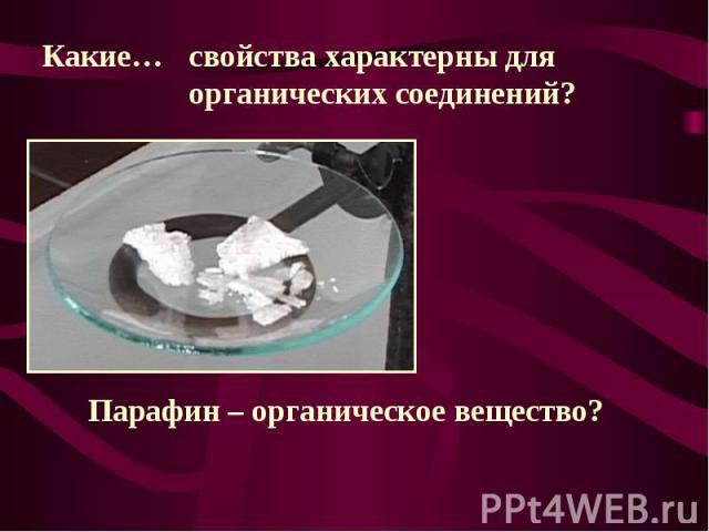 Какие…свойства характерны для органических соединений?Парафин – органическое вещество?