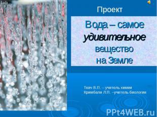 Проект Вода – самое удивительное веществона Земле Ткач В.П. – учитель химииКримб