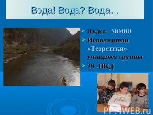 Вода! Вода? Вода… Предмет ХИМИЯИсполнители «Теоретики»-учащиеся группы29 -ПКД