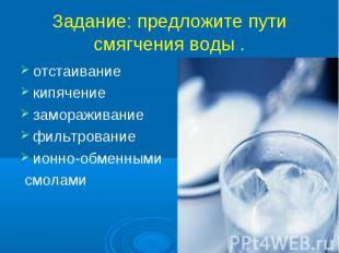 Задание: предложите пути смягчения воды . отстаиваниекипячениезамораживаниефильт