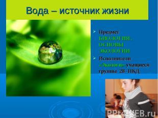 Вода – источник жизни Предмет БИОЛОГИЯ , ОСНОВЫ ЭКОЛОГИИИсполнители «Экологи»-уч