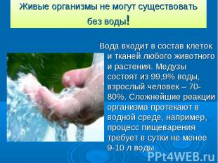 Живые организмы не могут существовать без воды! Вода входит в состав клеток и тк