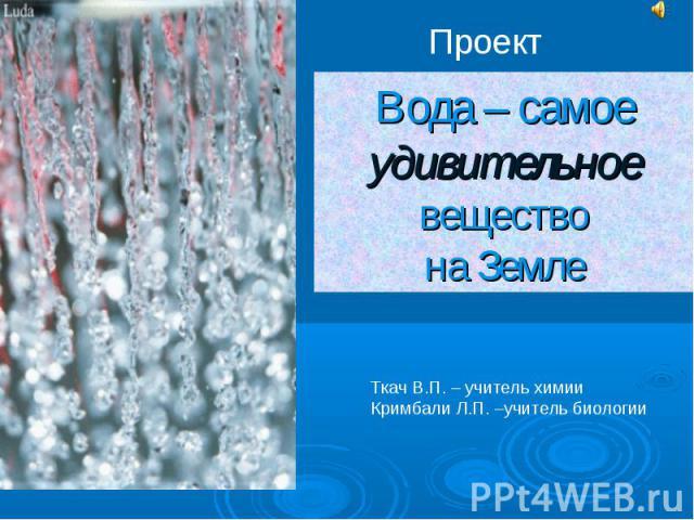Проект Вода – самое удивительное веществона Земле Ткач В.П. – учитель химииКримбали Л.П. –учитель биологии