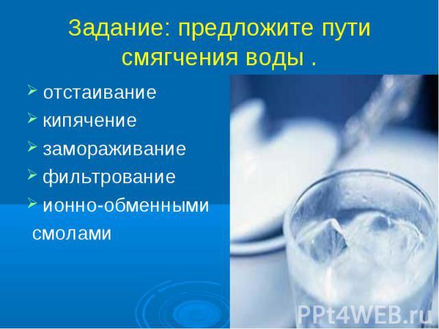Задание: предложите пути смягчения воды . отстаиваниекипячениезамораживаниефильтрование ионно-обменными смолами