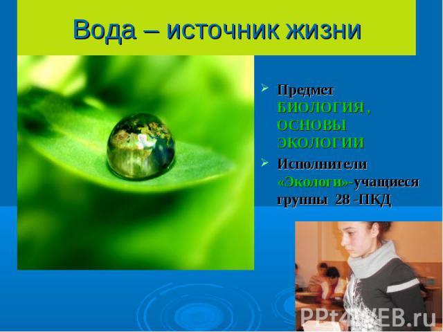 Вода – источник жизни Предмет БИОЛОГИЯ , ОСНОВЫ ЭКОЛОГИИИсполнители «Экологи»-учащиеся группы 28 -ПКД