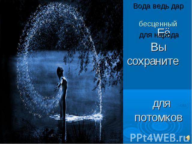 Вода ведь дар бесценный для народа ЕёВы сохраните для потомков