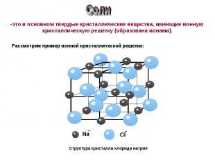 Соли это в основном твердые кристаллические вещества, имеющие ионную кристалличе