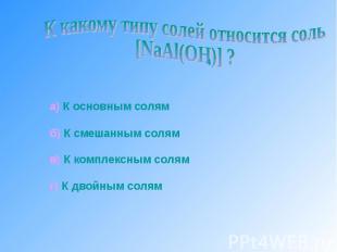 К какому типу солей относится соль [NaAl(OH)] ? а) К основным солямб) К смешанны