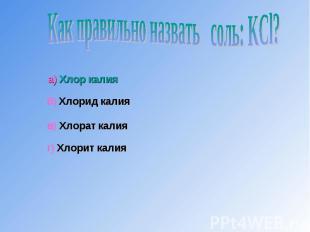 Как правильно назвать соль: KCl?а) Хлор калияб) Хлорид калияв) Хлорат калияг) Хл